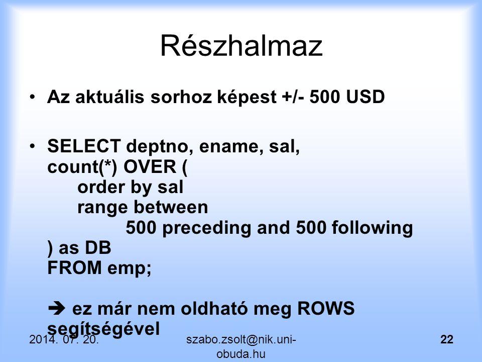 Részhalmaz Az aktuális sorhoz képest +/- 500 USD SELECT deptno, ename, sal, count(*) OVER ( order by sal range between 500 preceding and 500 following