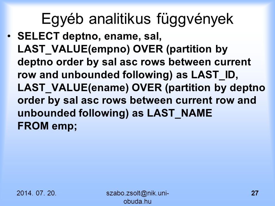 Egyéb analitikus függvények SELECT deptno, ename, sal, LAST_VALUE(empno) OVER (partition by deptno order by sal asc rows between current row and unbou