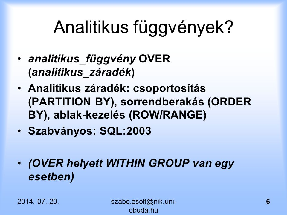 Egyéb analitikus függvények SELECT deptno, ename, sal, LAST_VALUE(empno) OVER (partition by deptno order by sal asc rows between current row and unbounded following) as LAST_ID, LAST_VALUE(ename) OVER (partition by deptno order by sal asc rows between current row and unbounded following) as LAST_NAME FROM emp; 2014.