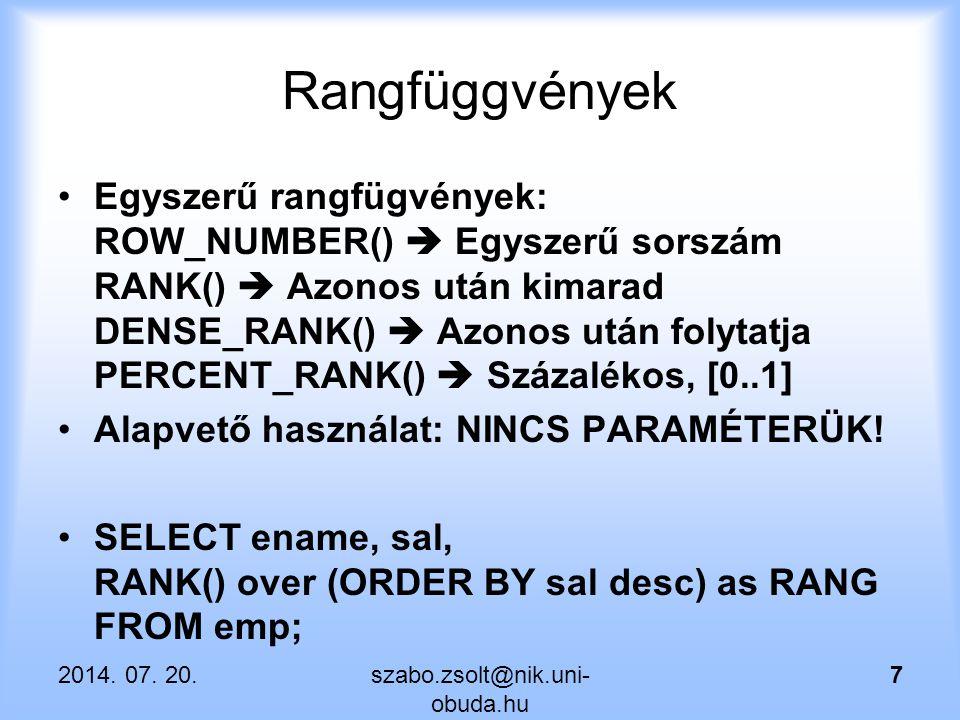 Egyéb analitikus függvények RATIO_TO_REPORT()  Részesedés az összegből SELECT ename, sal, RATIO_TO_REPORT(sal) OVER () as RAT FROM emp ORDER BY sal desc; SELECT deptno, ename, sal, RATIO_TO_REPORT(sal) OVER (partition by deptno) as RAT FROM emp ORDER BY deptno, sal desc; 2014.