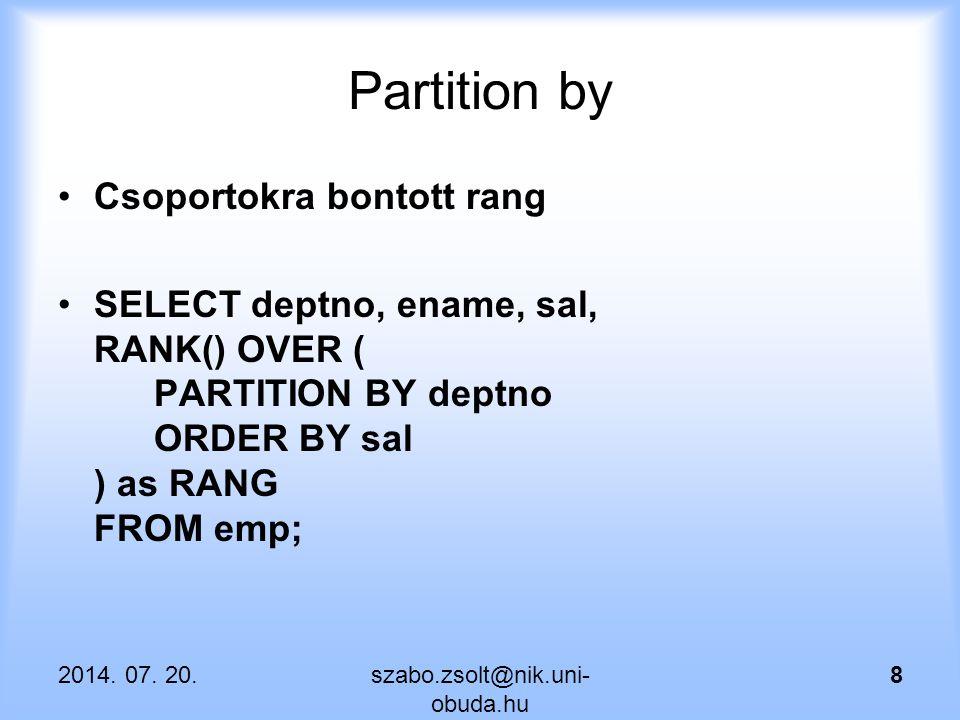 Csúszó ablak Az ablak részleghatárokat is figyelembe vesz, az aktuális sor előtt 1 sorral kezdődik és utána 1 sorral ér véget SELECT deptno, ename, sal, sum(SAL) OVER ( partition by deptno order by sal rows between 1 preceding and 1 following ) as OSSZ FROM emp; 2014.