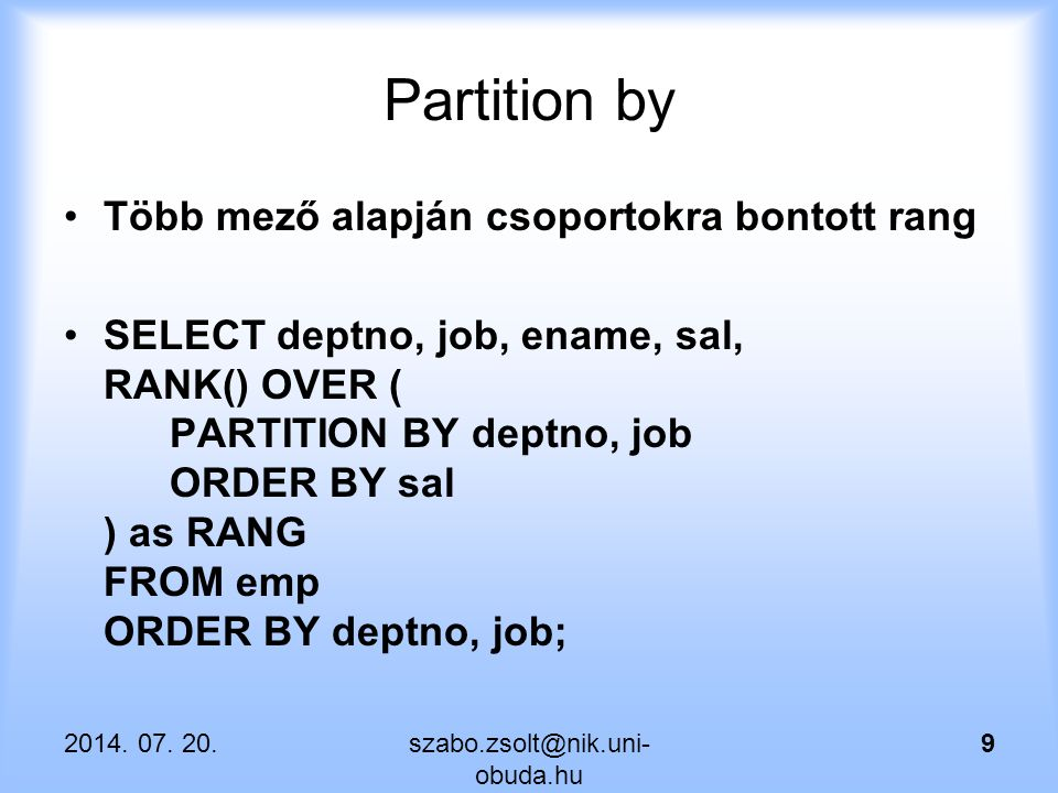 Partition by Több mező alapján csoportokra bontott rang SELECT deptno, job, ename, sal, RANK() OVER ( PARTITION BY deptno, job ORDER BY sal ) as RANG