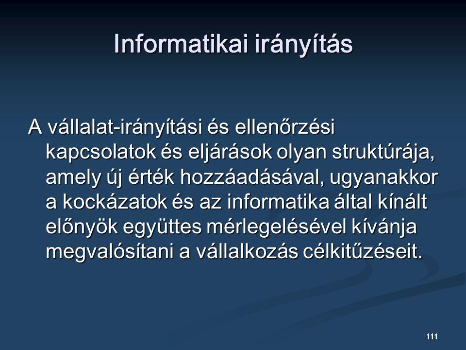 111 Informatikai irányítás A vállalat-irányítási és ellenőrzési kapcsolatok és eljárások olyan struktúrája, amely új érték hozzáadásával, ugyanakkor a kockázatok és az informatika által kínált előnyök együttes mérlegelésével kívánja megvalósítani a vállalkozás célkitűzéseit.