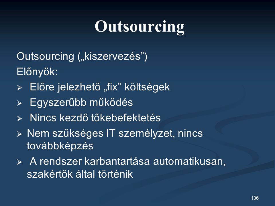 """136 Outsourcing Outsourcing (""""kiszervezés ) Előnyök:   Előre jelezhető """"fix költségek   Egyszerűbb működés   Nincs kezdő tőkebefektetés   Nem szükséges IT személyzet, nincs továbbképzés   A rendszer karbantartása automatikusan, szakértők által történik"""