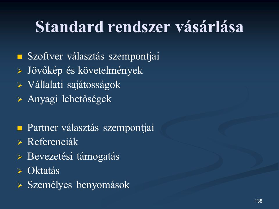 138 Standard rendszer vásárlása Szoftver választás szempontjai   Jövőkép és követelmények   Vállalati sajátosságok   Anyagi lehetőségek Partner választás szempontjai   Referenciák   Bevezetési támogatás   Oktatás   Személyes benyomások