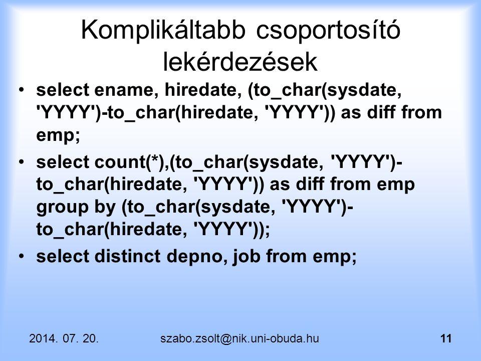 2014. 07. 20.szabo.zsolt@nik.uni-obuda.hu11 Komplikáltabb csoportosító lekérdezések select ename, hiredate, (to_char(sysdate, 'YYYY')-to_char(hiredate