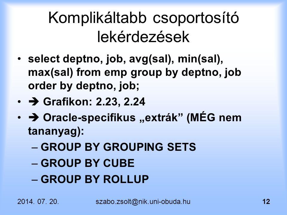 2014. 07. 20.szabo.zsolt@nik.uni-obuda.hu12 Komplikáltabb csoportosító lekérdezések select deptno, job, avg(sal), min(sal), max(sal) from emp group by
