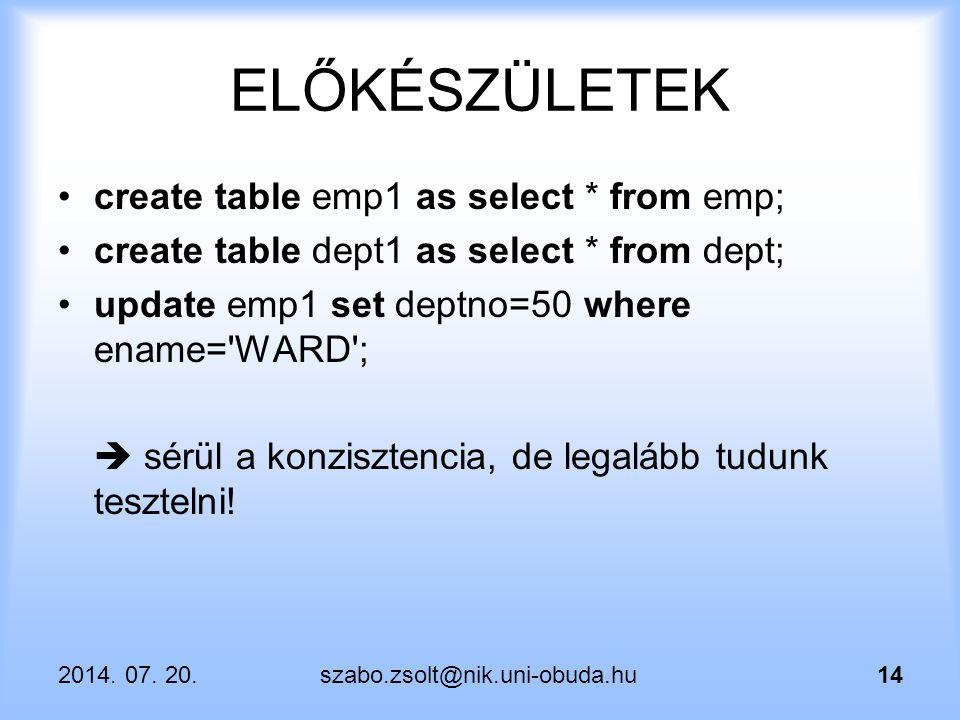 2014. 07. 20.szabo.zsolt@nik.uni-obuda.hu14 ELŐKÉSZÜLETEK create table emp1 as select * from emp; create table dept1 as select * from dept; update emp