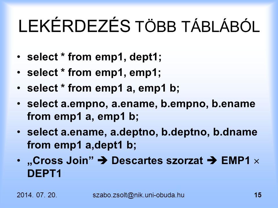 2014. 07. 20.szabo.zsolt@nik.uni-obuda.hu15 LEKÉRDEZÉS TÖBB TÁBLÁBÓL select * from emp1, dept1; select * from emp1, emp1; select * from emp1 a, emp1 b