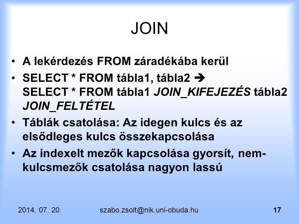 2014. 07. 20.szabo.zsolt@nik.uni-obuda.hu17 JOIN A lekérdezés FROM záradékába kerül SELECT * FROM tábla1, tábla2  SELECT * FROM tábla1 JOIN_KIFEJEZÉS