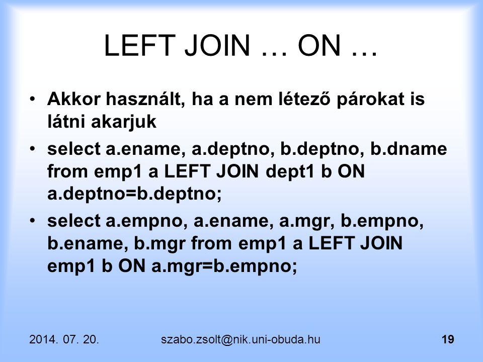 2014. 07. 20.szabo.zsolt@nik.uni-obuda.hu19 LEFT JOIN … ON … Akkor használt, ha a nem létező párokat is látni akarjuk select a.ename, a.deptno, b.dept