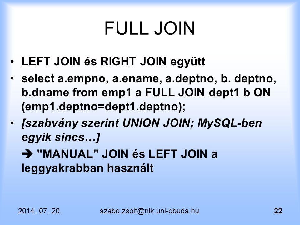 2014. 07. 20.szabo.zsolt@nik.uni-obuda.hu22 FULL JOIN LEFT JOIN és RIGHT JOIN együtt select a.empno, a.ename, a.deptno, b. deptno, b.dname from emp1 a