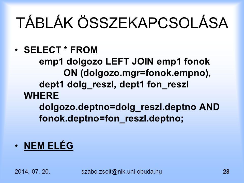 2014. 07. 20.szabo.zsolt@nik.uni-obuda.hu28 TÁBLÁK ÖSSZEKAPCSOLÁSA SELECT * FROM emp1 dolgozo LEFT JOIN emp1 fonok ON (dolgozo.mgr=fonok.empno), dept1