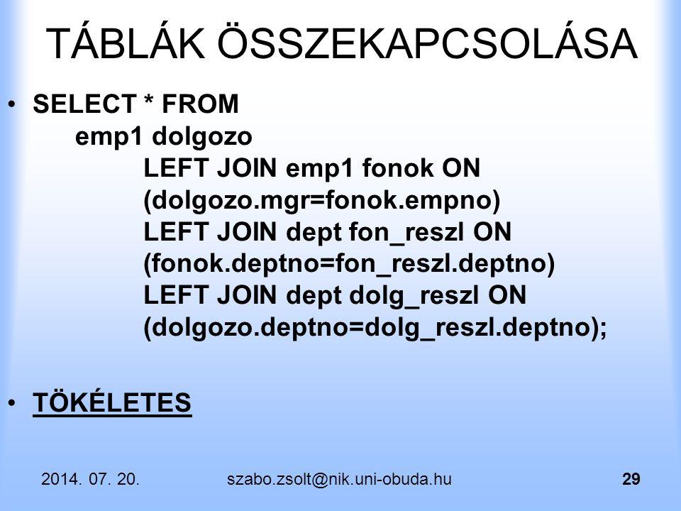 2014. 07. 20.szabo.zsolt@nik.uni-obuda.hu29 TÁBLÁK ÖSSZEKAPCSOLÁSA SELECT * FROM emp1 dolgozo LEFT JOIN emp1 fonok ON (dolgozo.mgr=fonok.empno) LEFT J