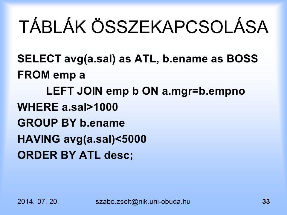 2014. 07. 20.szabo.zsolt@nik.uni-obuda.hu33 TÁBLÁK ÖSSZEKAPCSOLÁSA SELECT avg(a.sal) as ATL, b.ename as BOSS FROM emp a LEFT JOIN emp b ON a.mgr=b.emp