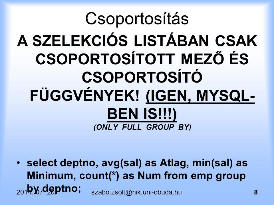 2014. 07. 20.szabo.zsolt@nik.uni-obuda.hu8 Csoportosítás A SZELEKCIÓS LISTÁBAN CSAK CSOPORTOSÍTOTT MEZŐ ÉS CSOPORTOSÍTÓ FÜGGVÉNYEK! (IGEN, MYSQL- BEN