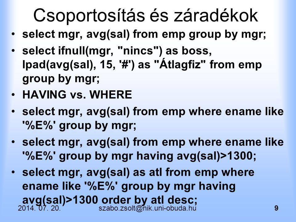 2014. 07. 20.szabo.zsolt@nik.uni-obuda.hu9 Csoportosítás és záradékok select mgr, avg(sal) from emp group by mgr; select ifnull(mgr,