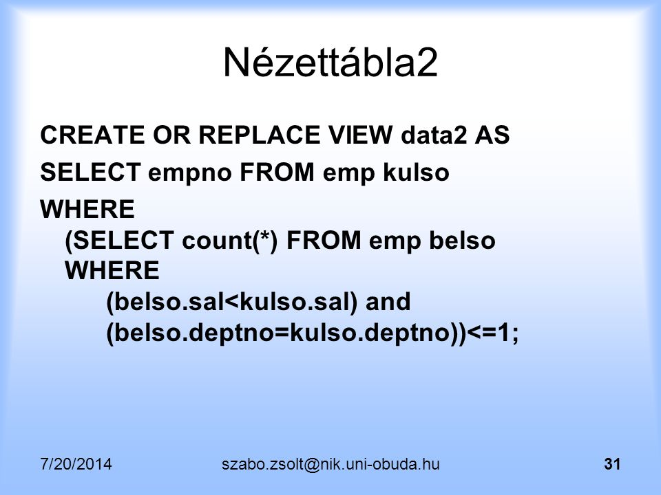 7/20/2014szabo.zsolt@nik.uni-obuda.hu31 Nézettábla2 CREATE OR REPLACE VIEW data2 AS SELECT empno FROM emp kulso WHERE (SELECT count(*) FROM emp belso WHERE (belso.sal<kulso.sal) and (belso.deptno=kulso.deptno))<=1;