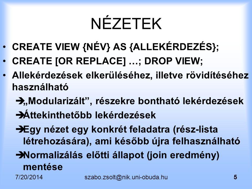 """7/20/2014szabo.zsolt@nik.uni-obuda.hu6 NÉZETEK CREATE [OR REPLACE] VIEW …; Ugyanúgy használható, mint egy egyszerű tábla, főleg olvasásra használt (SELECT utasítással forrástáblaként, vagy később UPDATE/DELETE allekérdezéseként) DE lehetséges módosítani / törölni / beszúrni is akár (ha """"updatable view akkor közvetlenül, egyébként """"instead of triggerrel)"""