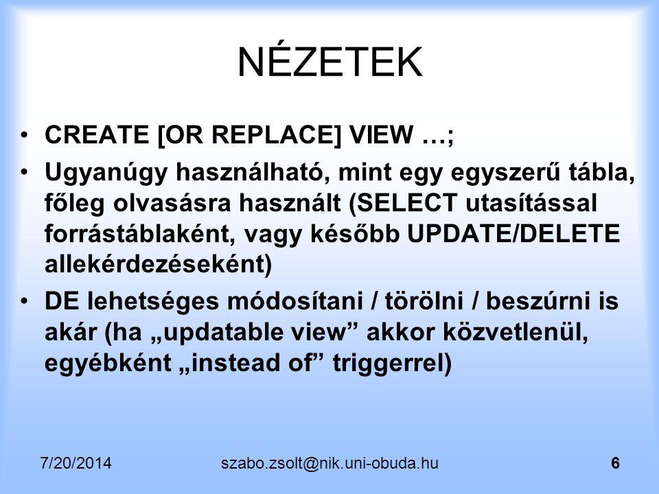 7/20/2014szabo.zsolt@nik.uni-obuda.hu37 Nézettábla2 alternatíva (rownum, MySQL) set @num = 0; create or replace view deptsal as SELECT empno, deptno, sal, @num := (@num + 1) as row_number FROM emp ORDER BY deptno, sal; View s SELECT contains a variable or parameter Változó + UPDATE/VIEW  VÉR, VERÍTÉK, KÖNNYEK … Vagy stored procedure … Vagy favágás?