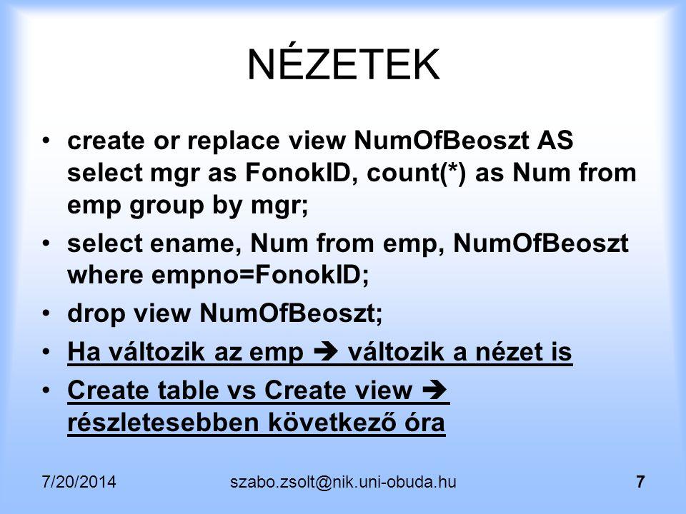 """7/20/2014szabo.zsolt@nik.uni-obuda.hu8 NÉZETEK Általánosságban kijelentve: nem gyorsít, csak egyszerűsít Mi sosem fogunk olyan lekérdezést használni, ahol ez számítana Ha mégis kellene: """"Materialized view (Oracle/Sybase/DB2), """"Indexed view (MSSQL) PostgreSQL: 9.3+ (2013."""
