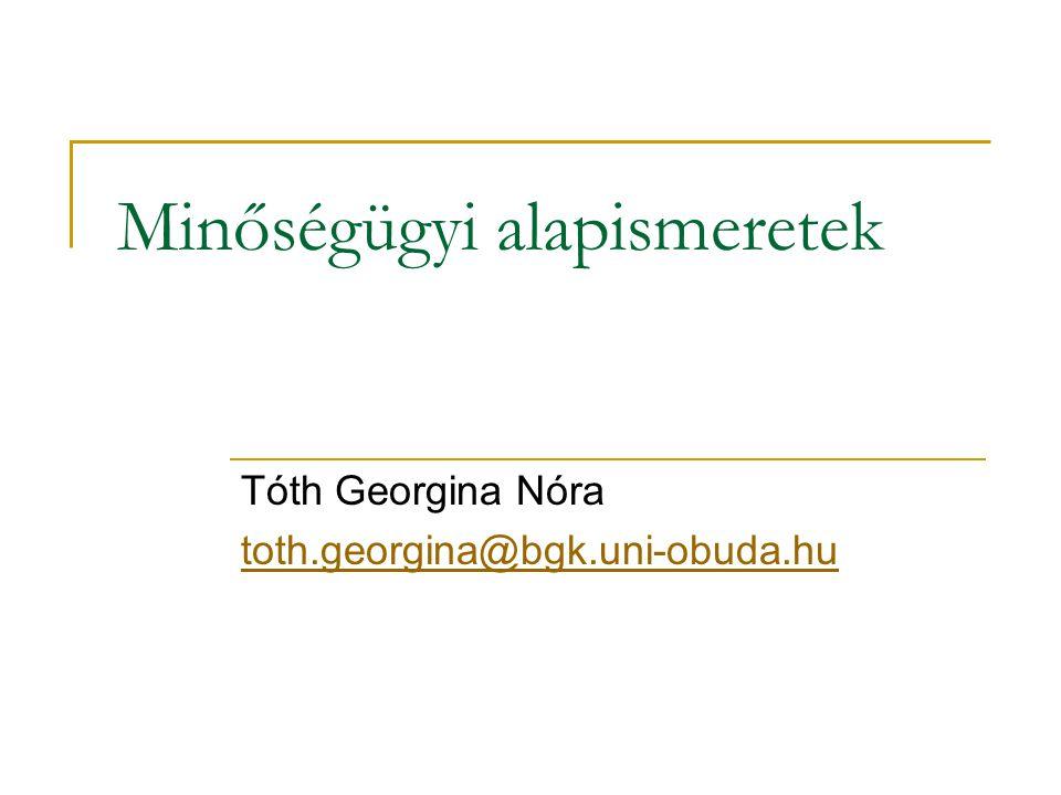 Minőségügyi alapismeretek Tóth Georgina Nóra toth.georgina@bgk.uni-obuda.hu