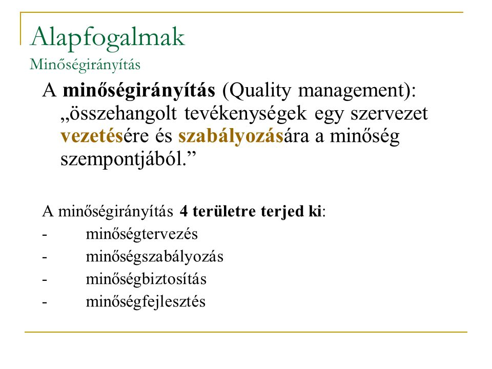 """Alapfogalmak Minőségirányítás A minőségirányítás (Quality management): """"összehangolt tevékenységek egy szervezet vezetésére és szabályozására a minősé"""