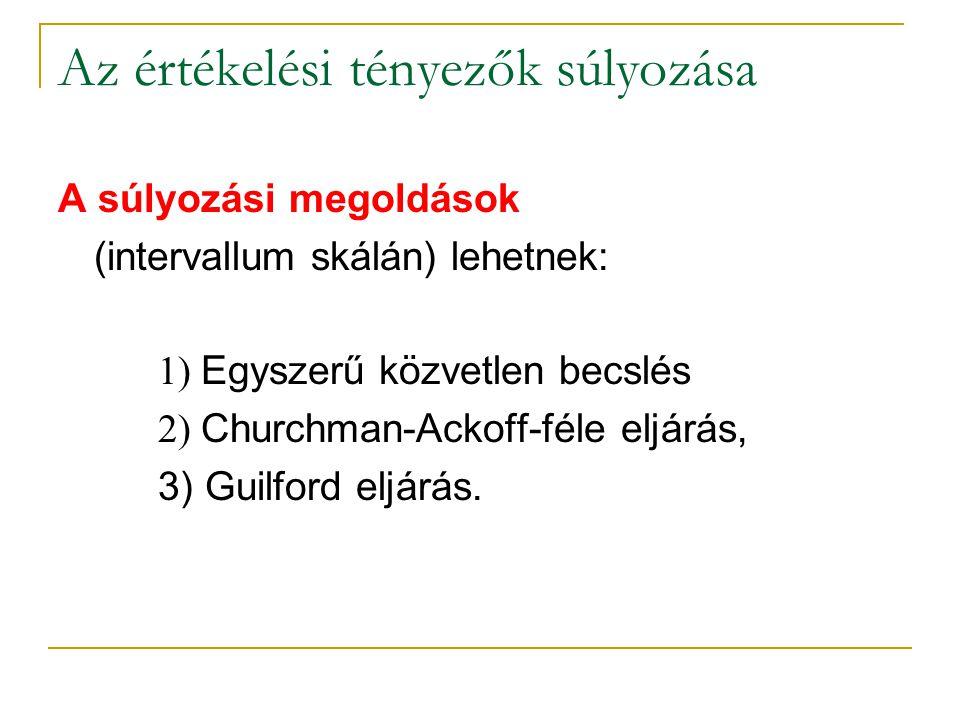 Az értékelési tényezők súlyozása A súlyozási megoldások (intervallum skálán) lehetnek: 1) Egyszerű közvetlen becslés 2) Churchman-Ackoff-féle eljárás,