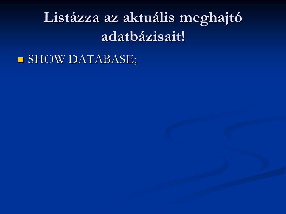 Listázza az aktuális meghajtó adatbázisait! SHOW DATABASE; SHOW DATABASE;