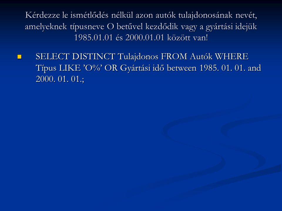 Kérdezze le ismétlődés nélkül azon autók tulajdonosának nevét, amelyeknek típusneve O betűvel kezdődik vagy a gyártási idejük 1985.01.01 és 2000.01.01 között van.
