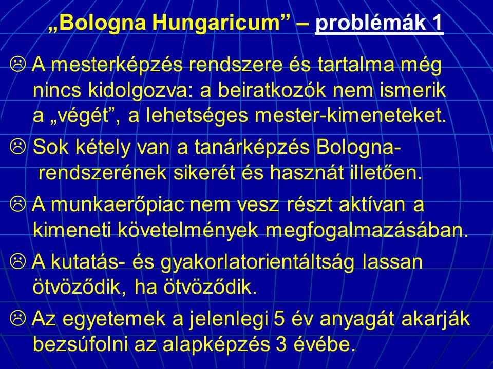 """""""Bologna Hungaricum – problémák 1  A mesterképzés rendszere és tartalma még nincs kidolgozva: a beiratkozók nem ismerik a """"végét , a lehetséges mester-kimeneteket."""