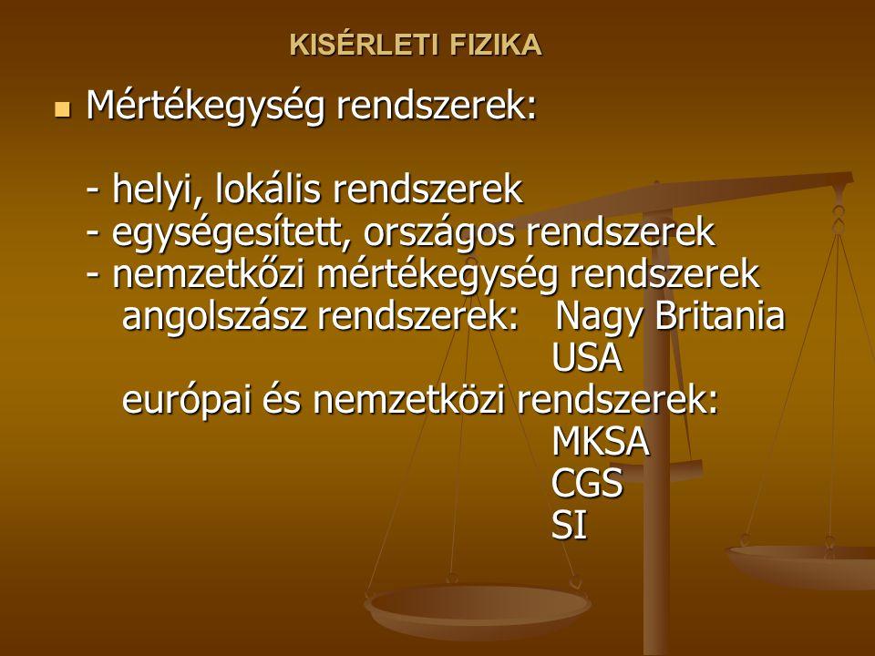 KISÉRLETI FIZIKA Mértékegység rendszerek: - helyi, lokális rendszerek - egységesített, országos rendszerek - nemzetkőzi mértékegység rendszerek angolszász rendszerek: Nagy Britania USA európai és nemzetközi rendszerek: MKSA CGS SI Mértékegység rendszerek: - helyi, lokális rendszerek - egységesített, országos rendszerek - nemzetkőzi mértékegység rendszerek angolszász rendszerek: Nagy Britania USA európai és nemzetközi rendszerek: MKSA CGS SI