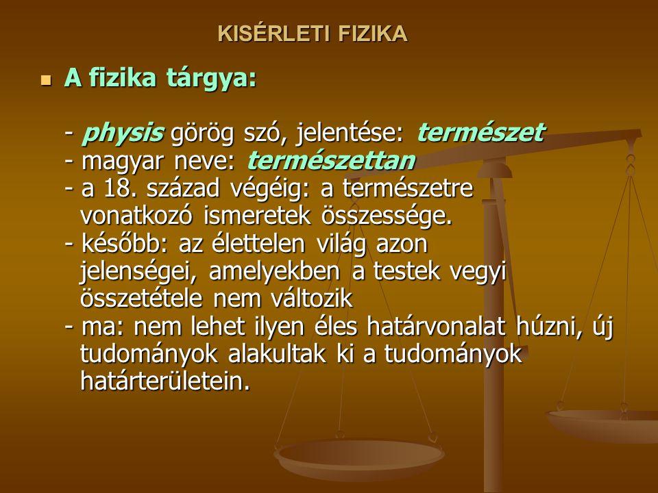 KISÉRLETI FIZIKA A fizika tárgya: - physis görög szó, jelentése: természet - magyar neve: természettan - a 18.