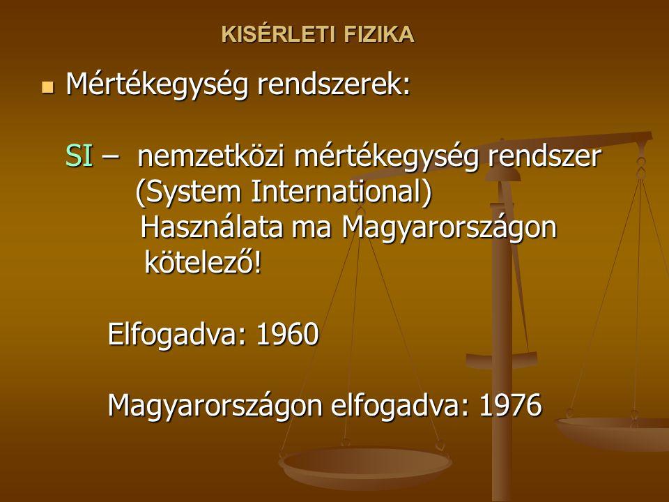 KISÉRLETI FIZIKA Mértékegység rendszerek: SI – nemzetközi mértékegység rendszer (System International) Használata ma Magyarországon kötelező.