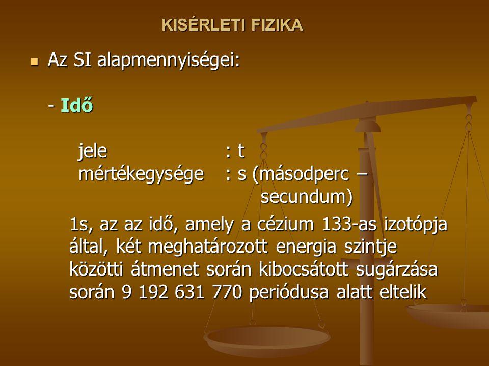 KISÉRLETI FIZIKA Az SI alapmennyiségei: - Idő jele : t mértékegysége: s (másodperc – secundum) Az SI alapmennyiségei: - Idő jele : t mértékegysége: s (másodperc – secundum) 1s, az az idő, amely a cézium 133-as izotópja által, két meghatározott energia szintje közötti átmenet során kibocsátott sugárzása során 9 192 631 770 periódusa alatt eltelik