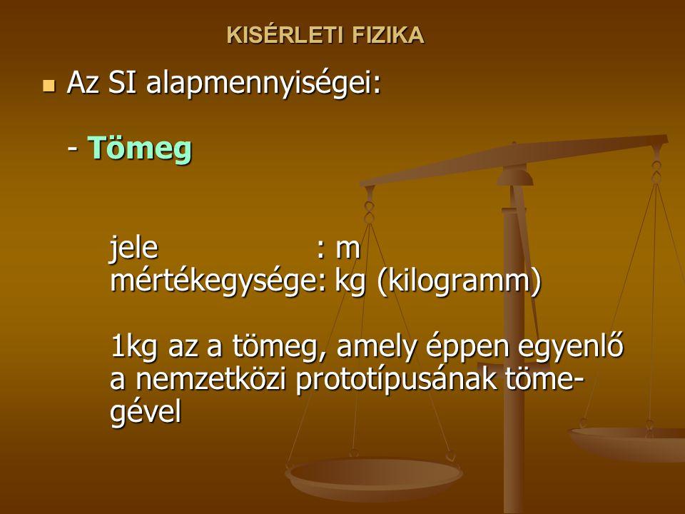 KISÉRLETI FIZIKA Az SI alapmennyiségei: - Tömeg jele : m mértékegysége: kg (kilogramm) 1kg az a tömeg, amely éppen egyenlő a nemzetközi prototípusának töme- gével Az SI alapmennyiségei: - Tömeg jele : m mértékegysége: kg (kilogramm) 1kg az a tömeg, amely éppen egyenlő a nemzetközi prototípusának töme- gével