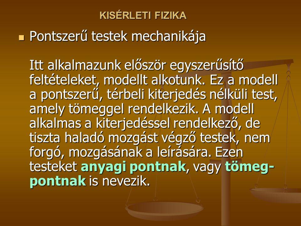 KISÉRLETI FIZIKA Pontszerű testek mechanikája Itt alkalmazunk először egyszerűsítő feltételeket, modellt alkotunk.