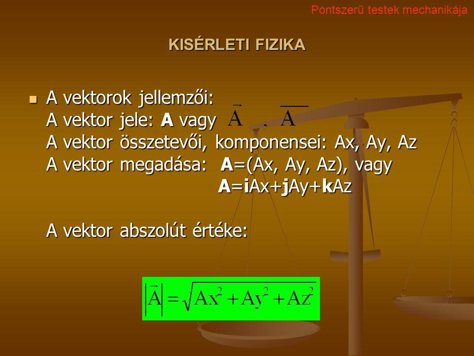 KISÉRLETI FIZIKA A vektorok jellemzői: A vektor jele: A vagy A vektor összetevői, komponensei: Ax, Ay, Az A vektor megadása: A=(Ax, Ay, Az), vagy A=iAx+jAy+kAz A vektor abszolút értéke: A vektorok jellemzői: A vektor jele: A vagy A vektor összetevői, komponensei: Ax, Ay, Az A vektor megadása: A=(Ax, Ay, Az), vagy A=iAx+jAy+kAz A vektor abszolút értéke: Pontszerű testek mechanikája