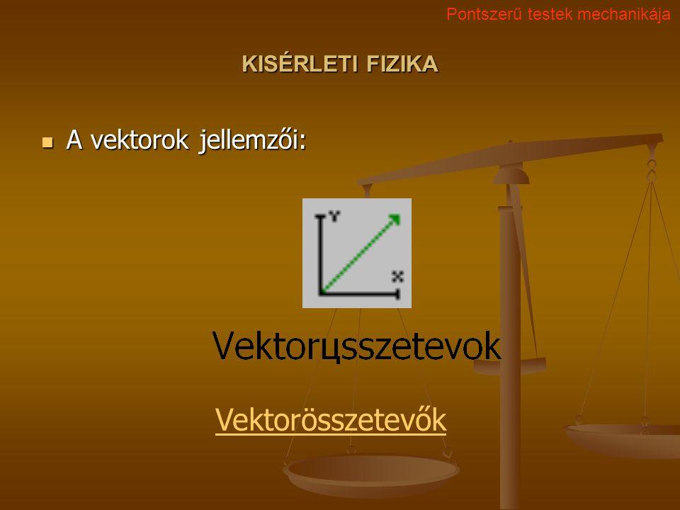 KISÉRLETI FIZIKA A vektorok jellemzői: A vektorok jellemzői: Pontszerű testek mechanikája Vektorösszetevők