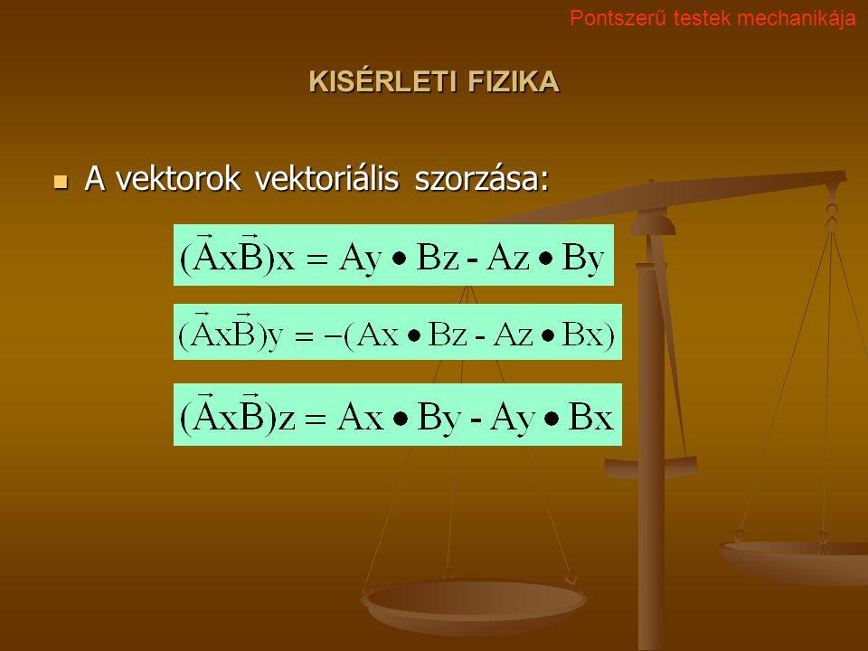 KISÉRLETI FIZIKA A vektorok vektoriális szorzása: A vektorok vektoriális szorzása: Pontszerű testek mechanikája