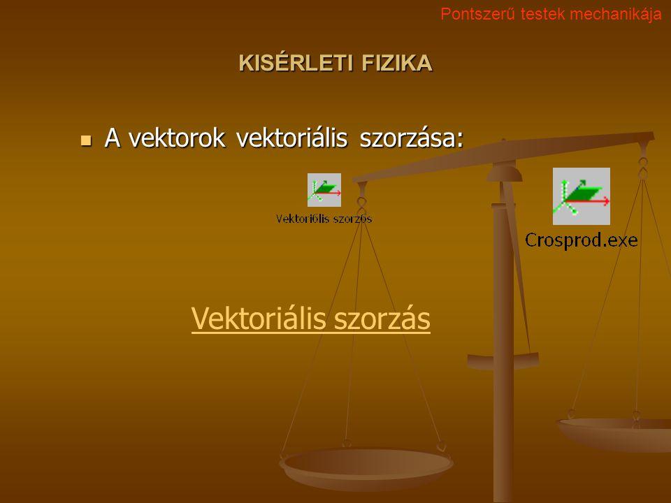 KISÉRLETI FIZIKA A vektorok vektoriális szorzása: A vektorok vektoriális szorzása: Pontszerű testek mechanikája Vektoriális szorzás