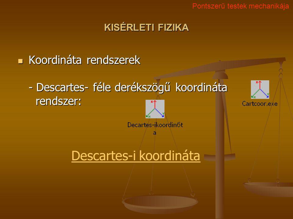 KISÉRLETI FIZIKA Koordináta rendszerek - Descartes- féle derékszögű koordináta rendszer: Koordináta rendszerek - Descartes- féle derékszögű koordináta rendszer: Pontszerű testek mechanikája Descartes-i koordináta