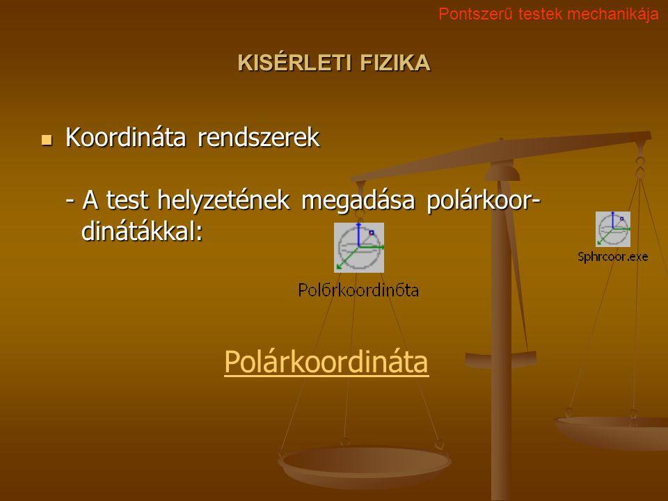 KISÉRLETI FIZIKA Koordináta rendszerek - A test helyzetének megadása polárkoor- dinátákkal: Koordináta rendszerek - A test helyzetének megadása polárkoor- dinátákkal: Pontszerű testek mechanikája Polárkoordináta