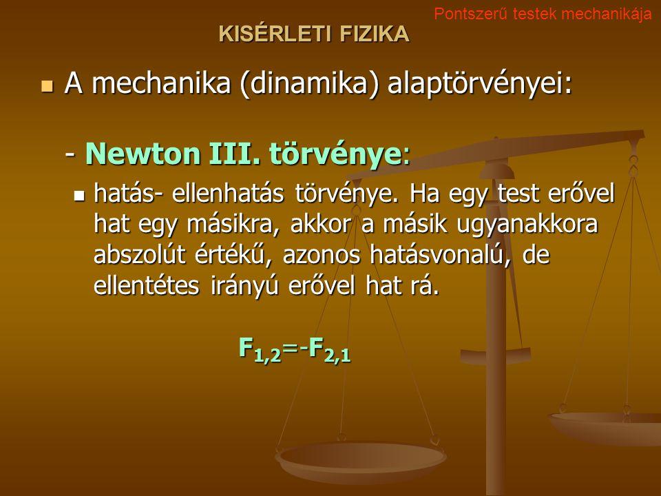 KISÉRLETI FIZIKA A mechanika (dinamika) alaptörvényei: - Newton III.