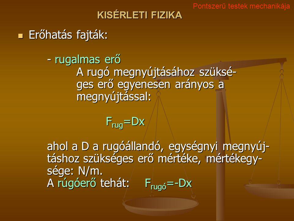KISÉRLETI FIZIKA Erőhatás fajták: - rugalmas erő A rugó megnyújtásához szüksé- ges erő egyenesen arányos a megnyújtással: F rug =Dx ahol a D a rugóállandó, egységnyi megnyúj- táshoz szükséges erő mértéke, mértékegy- sége: N/m.