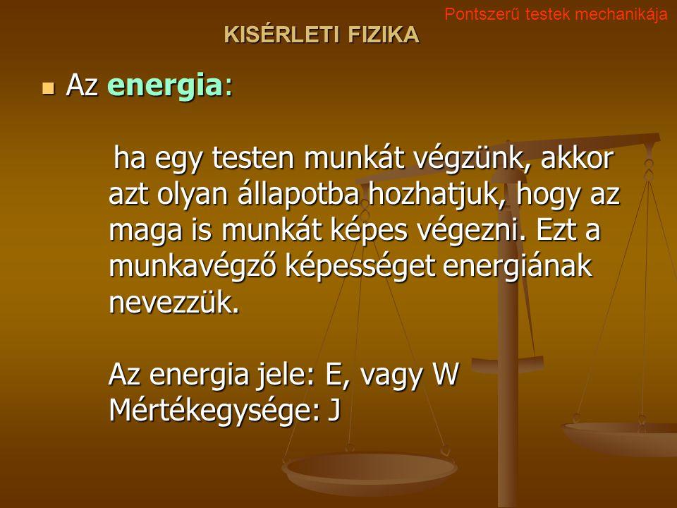 KISÉRLETI FIZIKA Az energia: ha egy testen munkát végzünk, akkor azt olyan állapotba hozhatjuk, hogy az maga is munkát képes végezni.