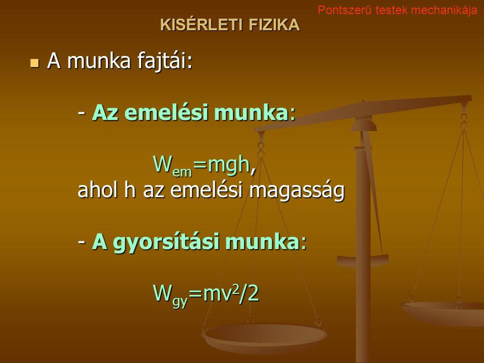KISÉRLETI FIZIKA A munka fajtái: - Az emelési munka: W em =mgh, ahol h az emelési magasság - A gyorsítási munka: W gy =mv 2 /2 A munka fajtái: - Az emelési munka: W em =mgh, ahol h az emelési magasság - A gyorsítási munka: W gy =mv 2 /2 Pontszerű testek mechanikája