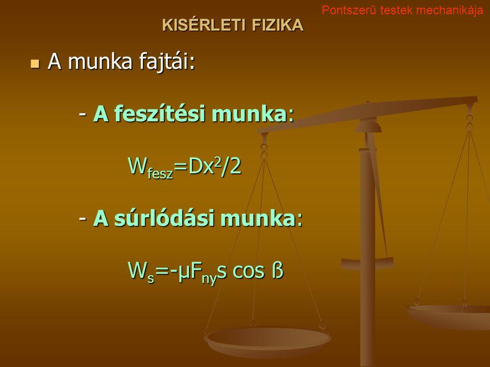 KISÉRLETI FIZIKA A munka fajtái: - A feszítési munka: W fesz =Dx 2 /2 - A súrlódási munka: W s =-μF ny s cos ß A munka fajtái: - A feszítési munka: W fesz =Dx 2 /2 - A súrlódási munka: W s =-μF ny s cos ß Pontszerű testek mechanikája