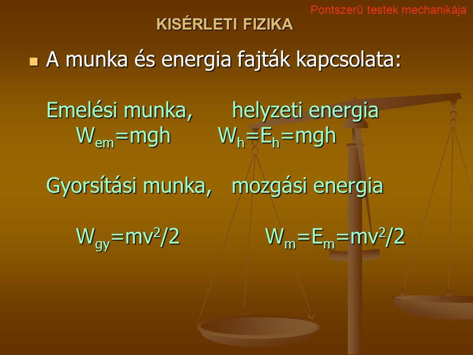 KISÉRLETI FIZIKA A munka és energia fajták kapcsolata: Emelési munka, helyzeti energia W em =mghW h =E h =mgh Gyorsítási munka, mozgási energia W gy =mv 2 /2 W m =E m =mv 2 /2 A munka és energia fajták kapcsolata: Emelési munka, helyzeti energia W em =mghW h =E h =mgh Gyorsítási munka, mozgási energia W gy =mv 2 /2 W m =E m =mv 2 /2 Pontszerű testek mechanikája