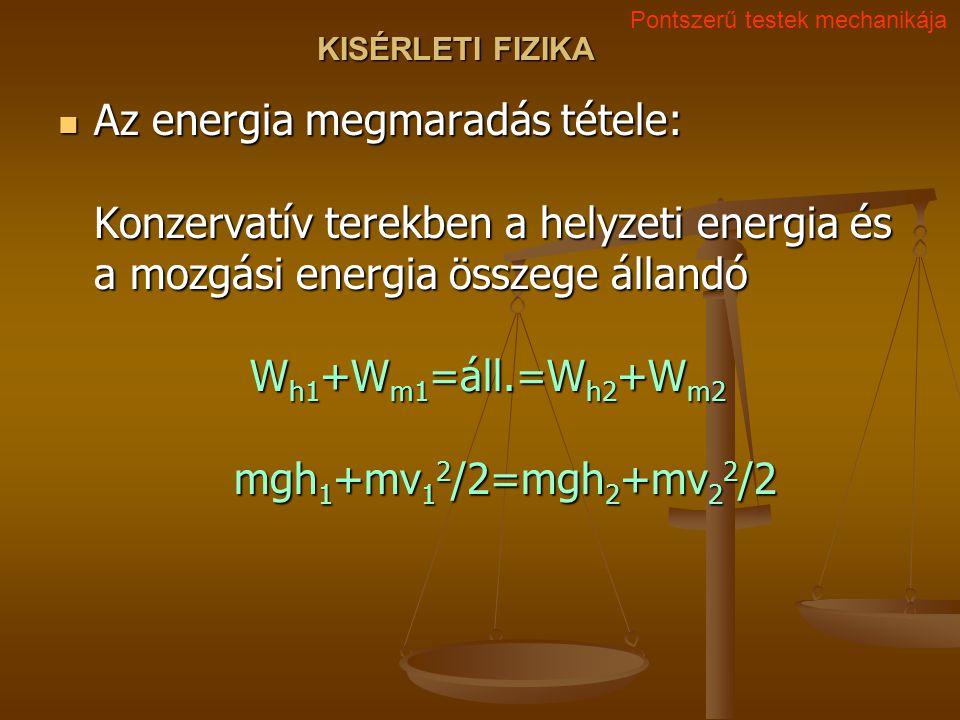KISÉRLETI FIZIKA Az energia megmaradás tétele: Konzervatív terekben a helyzeti energia és a mozgási energia összege állandó W h1 +W m1 =áll.=W h2 +W m2 mgh 1 +mv 1 2 /2=mgh 2 +mv 2 2 /2 Az energia megmaradás tétele: Konzervatív terekben a helyzeti energia és a mozgási energia összege állandó W h1 +W m1 =áll.=W h2 +W m2 mgh 1 +mv 1 2 /2=mgh 2 +mv 2 2 /2 Pontszerű testek mechanikája